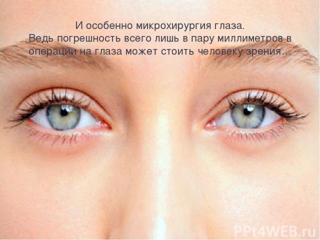 И особенно микрохирургия глаза. Ведь погрешность всего лишь в пару миллиметров в операции на глаза может стоить человеку зрения…