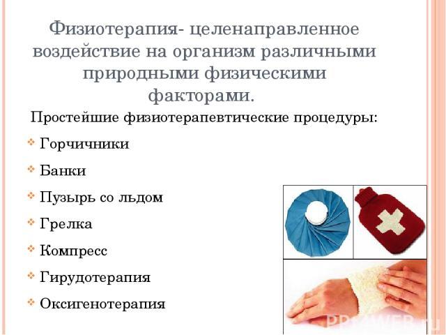 Физиотерапия- целенаправленное воздействие на организм различными природными физическими факторами. Простейшие физиотерапевтические процедуры: Горчичники Банки Пузырь со льдом Грелка Компресс Гирудотерапия Оксигенотерапия