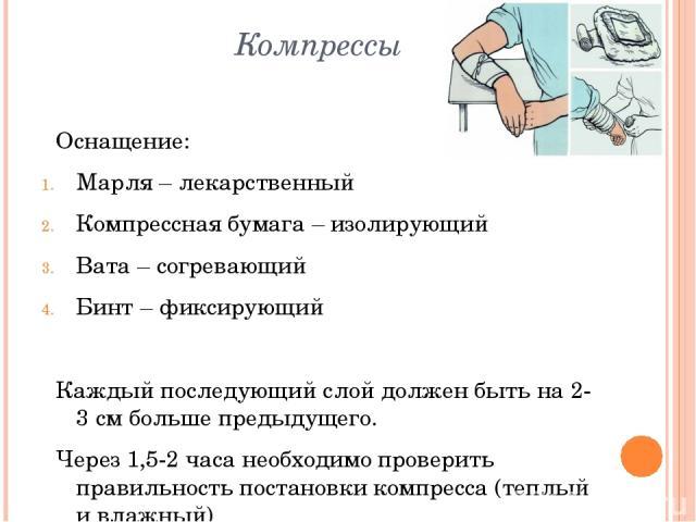 Компрессы Оснащение: Марля – лекарственный Компрессная бумага – изолирующий Вата – согревающий Бинт – фиксирующий Каждый последующий слой должен быть на 2-3 см больше предыдущего. Через 1,5-2 часа необходимо проверить правильность постановки компрес…