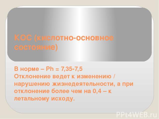 КОС (кислотно-основное состояние) В норме – Ph = 7,35-7,5 Отклонение ведет к изменению / нарушению жизнедеятельности, а при отклонение более чем на 0,4 – к летальному исходу.