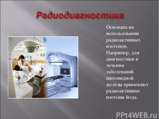 Основана на использовании радиоактивных изотопов. Например, для диагностики и ле