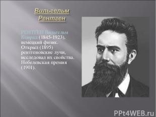 РЕНТГЕН Вильгельм Конрад (1845-1923), немецкий физик. Открыл (1895) рентгеновски