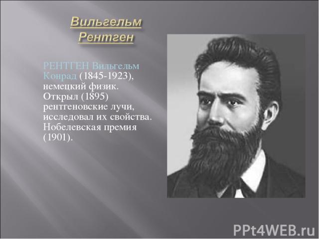 РЕНТГЕН Вильгельм Конрад (1845-1923), немецкий физик. Открыл (1895) рентгеновские лучи, исследовал их свойства. Нобелевская премия (1901).