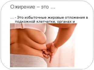 Ожирение – это … … - Это избыточные жировые отложения в подкожной клетчатке, орг
