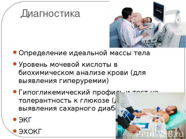 Диагностика Определение идеальной массы тела Уровень мочевой кислоты в биохимическом анализе крови (для выявления гиперуремии) Гипогликемический профиль и тест на толерантность к глюкозе (для выявления сахарного диабета II типа) ЭКГ ЭХОКГ