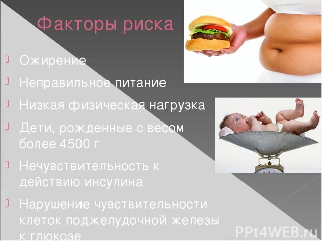Факторы риска Ожирение Неправильное питание Низкая физическая нагрузка Дети, рожденные с весом более 4500 г Нечувствительность к действию инсулина Нарушение чувствительности клеток поджелудочной железы к глюкозе