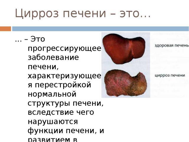 Цирроз печени – это… ... – Это прогрессирующее заболевание печени, характеризующееся перестройкой нормальной структуры печени, вследствие чего нарушаются функции печени, и развитием в последующем печёночной недостаточности и портальной гипертензии.