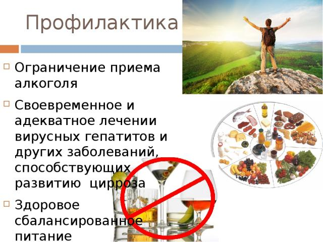 Профилактика Ограничение приема алкоголя Своевременное и адекватное лечении вирусных гепатитов и других заболеваний, способствующих развитию цирроза Здоровое сбалансированное питание Активный образ жизни