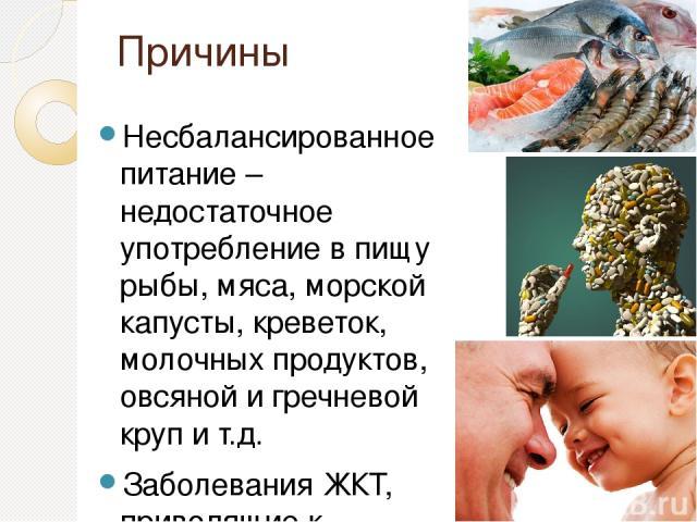 Причины Несбалансированное питание – недостаточное употребление в пищу рыбы, мяса, морской капусты, креветок, молочных продуктов, овсяной и гречневой круп и т.д. Заболевания ЖКТ, приводящие к плохому всасыванию микроэлементов йода Приём лекарственны…