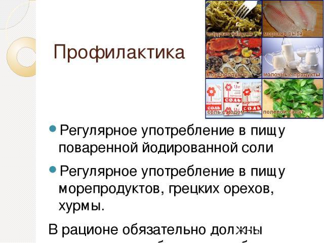 Профилактика Регулярное употребление в пищу поваренной йодированной соли Регулярное употребление в пищу морепродуктов, грецких орехов, хурмы. В рационе обязательно должны присутствовать блюда из рыбы и других продуктов, богатых йодом.