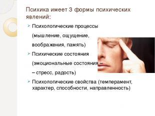 Психика имеет 3 формы психических явлений: Психологические процессы (мышление, о