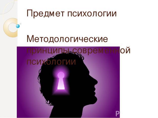 Предмет психологии Методологические принципы современной психологии