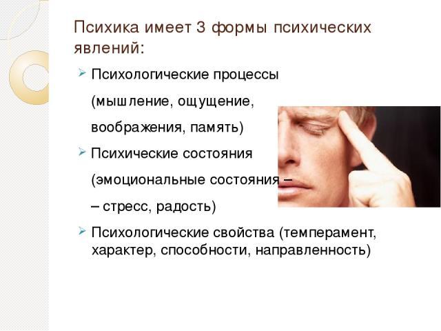 Психика имеет 3 формы психических явлений: Психологические процессы (мышление, ощущение, воображения, память) Психические состояния (эмоциональные состояния – – стресс, радость) Психологические свойства (темперамент, характер, способности, направленность)