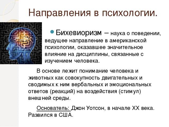 Направления в психологии. Бихевиоризм – наука о поведении, ведущее направление в американской психологии, оказавшее значительное влияние на дисциплины, связанные с изучением человека. В основе лежит понимание человека и животных как совокупность дви…