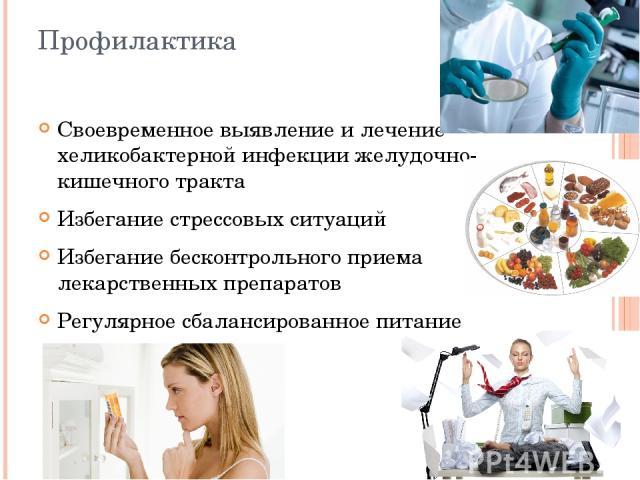 Профилактика Своевременное выявление и лечение хеликобактерной инфекции желудочно-кишечного тракта Избегание стрессовых ситуаций Избегание бесконтрольного приема лекарственных препаратов Регулярное сбалансированное питание