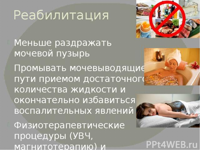 Реабилитация Меньше раздражать мочевой пузырь Промывать мочевыводящие пути приемом достаточного количества жидкости и окончательно избавиться от воспалительных явлений Физиотерапевтические процедуры (УВЧ, магнитотерапию) и санаторно-курортное лечени…