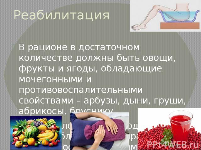 Реабилитация В рационе в достаточном количестве должны быть овощи, фрукты и ягоды, обладающие мочегонными и противовоспалительными свойствами – арбузы, дыни, груши, абрикосы, бруснику Очень полезно пить ягодные морсы, обладающие выраженным противово…