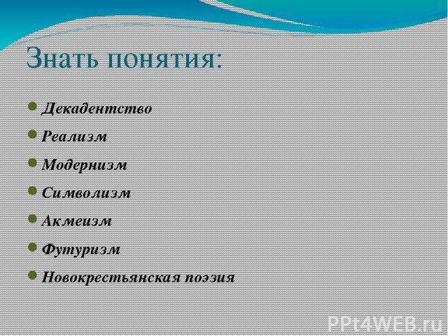 Знать понятия: Декадентство Реализм Модернизм Символизм Акмеизм Футуризм Новокрестьянская поэзия