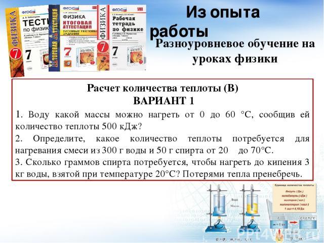 Из опыта работы Разноуровневое обучение на уроках физики Расчет количества теплоты (В) ВАРИАНТ 1 1. Воду какой массы можно нагреть от 0 до 60 °С, сообщив ей количество теплоты 500 кДж? 2. Определите, какое количество теплоты потребуется для нагреван…