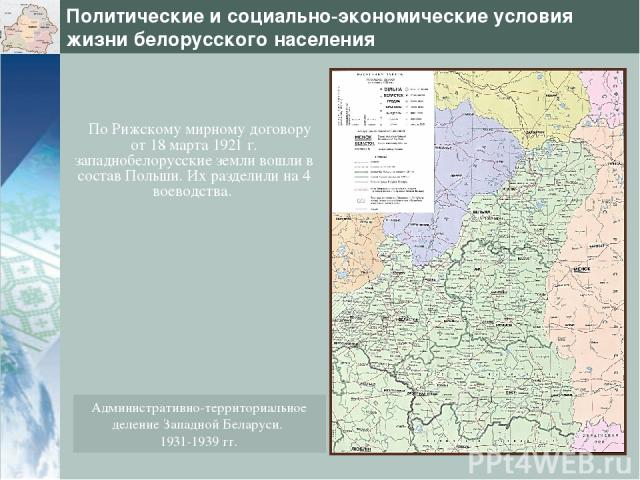 Политические и социально-экономические условия жизни белорусского населения По Рижскому мирному договору от 18 марта 1921 г. западнобелорусские земли вошли в состав Польши. Их разделили на 4 воеводства. Административно-территориальное деление Западн…