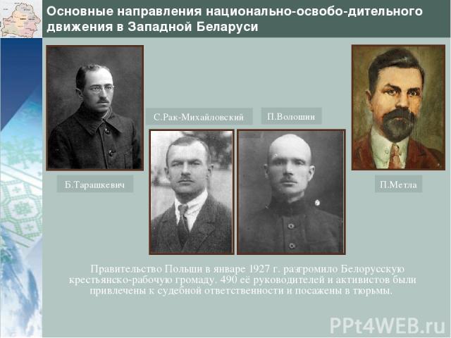 Основные направления национально-освобо-дительного движения в Западной Беларуси Правительство Польши в январе 1927 г. разгромило Белорусскую крестьянско-рабочую громаду. 490 её руководителей и активистов были привлечены к судебной ответственности и …
