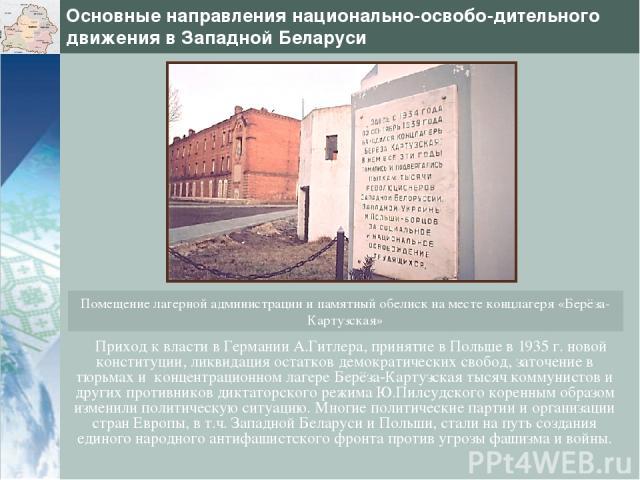 Основные направления национально-освобо-дительного движения в Западной Беларуси Приход к власти в Германии А.Гитлера, принятие в Польше в 1935 г. новой конституции, ликвидация остатков демократических свобод, заточение в тюрьмах и концентрационном л…
