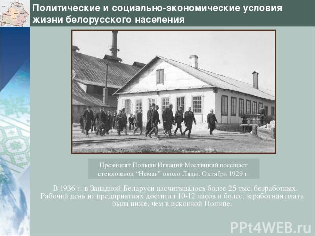 Политические и социально-экономические условия жизни белорусского населения В 1936 г. в Западной Беларуси насчитывалось более 25 тыс. безработных. Рабочий день на предприятиях достигал 10-12 часов и более, заработная плата была ниже, чем в исконной …