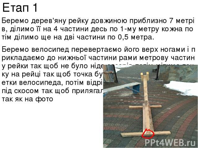 Беремо дерев'яну рейку довжиною приблизно 7 метрів, ділимо її на 4 частини десь по 1-му метру кожна потім ділимо ще на дві частини по 0,5 метра. Беремо велосипед перевертаємо його верх ногами і прикладаємо до нижньої частини рами метрову частину рей…