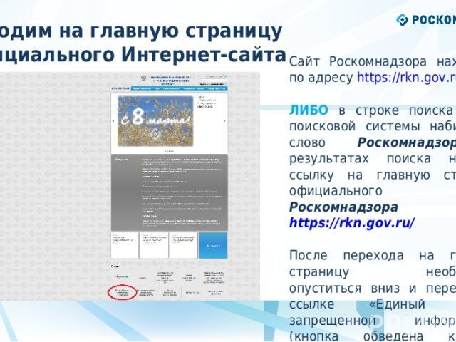 * Заходим на главную страницу официального Интернет-сайта Роскомнадзора Сайт Роскомнадзора находится по адресу https://rkn.gov.ru/ ЛИБО в строке поиска любой поисковой системы набирается слово Роскомнадзор, в результатах поиска находим ссылку на гла…