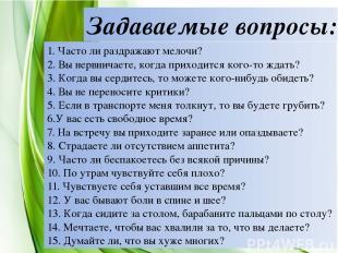 Задаваемые вопросы: 1. Часто ли раздражают мелочи? 2. Вы нервничаете, когда прих