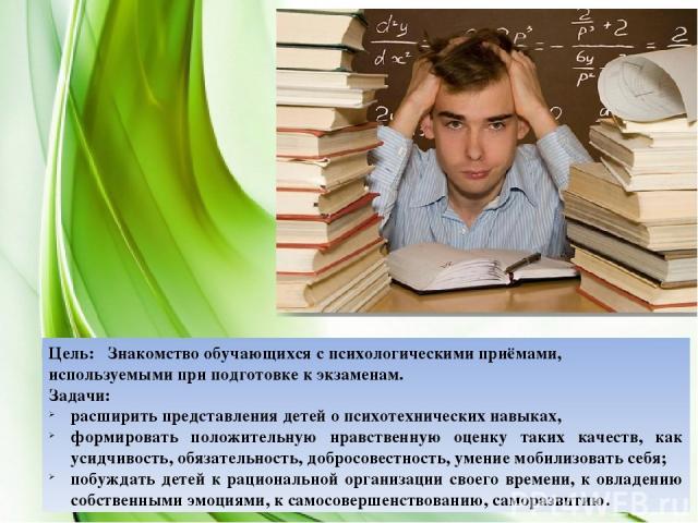 Цель: Знакомство обучающихся с психологическими приёмами, используемыми при подготовке к экзаменам. Задачи: расширить представления детей о психотехнических навыках, формировать положительную нравственную оценку таких качеств, как усидчивость, обяза…