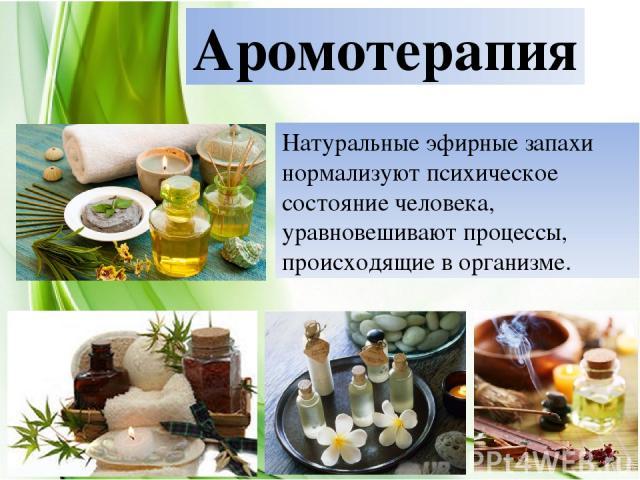 Аромотерапия Натуральные эфирные запахи нормализуют психическое состояние человека, уравновешивают процессы, происходящие в организме.