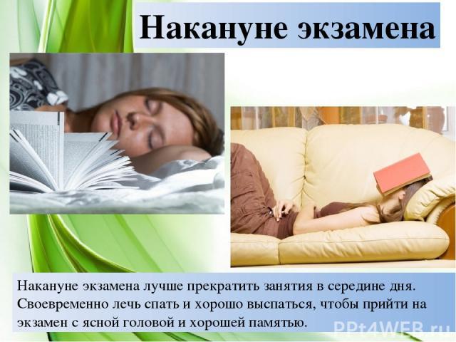 Накануне экзамена Накануне экзамена лучше прекратить занятия в середине дня. Своевременно лечь спать и хорошо выспаться, чтобы прийти на экзамен с ясной головой и хорошей памятью.
