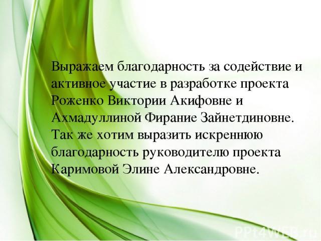 Выражаем благодарность за содействие и активное участие в разработке проекта Роженко Виктории Акифовне и Ахмадуллиной Фирание Зайнетдиновне. Так же хотим выразить искреннюю благодарность руководителю проекта Каримовой Элине Александровне.