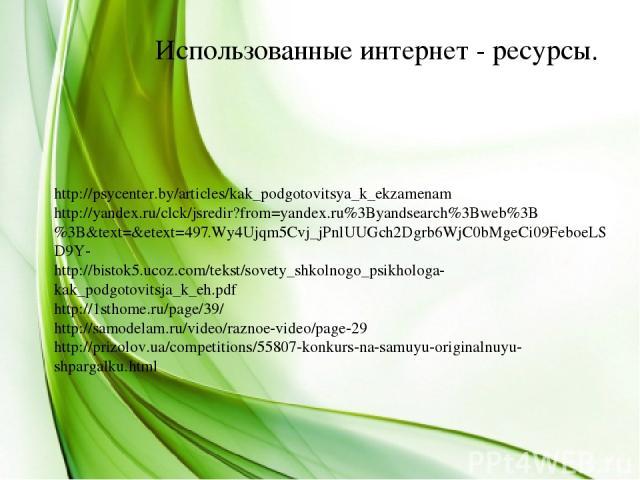 Использованные интернет - ресурсы. http://psycenter.by/articles/kak_podgotovitsya_k_ekzamenam http://yandex.ru/clck/jsredir?from=yandex.ru%3Byandsearch%3Bweb%3B%3B&text=&etext=497.Wy4Ujqm5Cvj_jPnlUUGch2Dgrb6WjC0bMgeCi09FeboeLSD9Y- http://bistok5.uco…