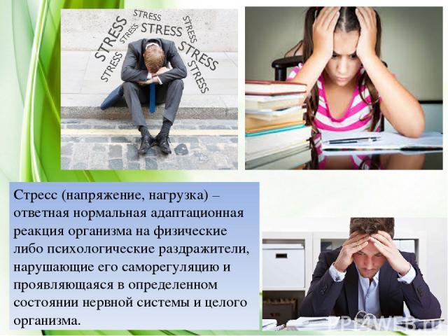 Стресс (напряжение, нагрузка) – ответная нормальная адаптационная реакция организма на физические либо психологические раздражители, нарушающие его саморегуляцию и проявляющаяся в определенном состоянии нервной системы и целого организма.