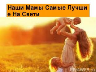 Наши Мамы Самые Лучшие На Свети