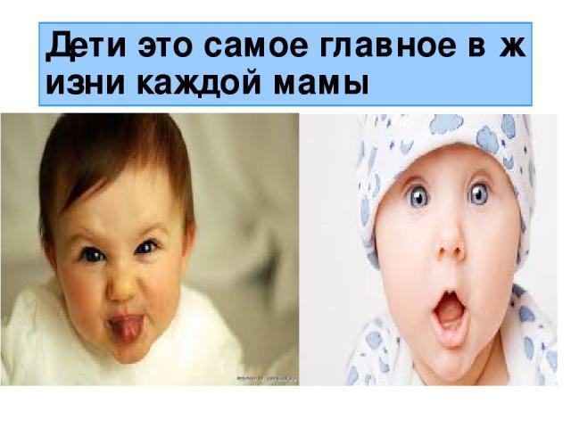 Дети это самое главное в жизни каждой мамы