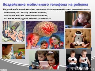 На детей мобильный телефон оказывает большее воздействие, чем на взрослых. Во-пе