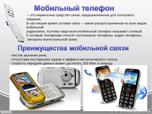 – это переносное средство связи, предназначенное для голосового общения. В настоящее время сотовая связь – самая распространённая из всех видов мобильной радиосвязи, поэтому чаще всего мобильный телефон называют сотовый. К сотовым телефонам относят …