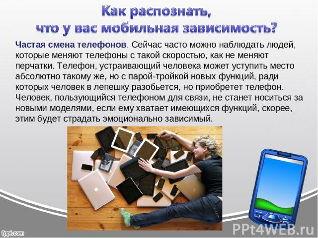 Частая смена телефонов. Сейчас часто можно наблюдать людей, которые меняют телефоны с такой скоростью, как не меняют перчатки. Телефон, устраивающий человека может уступить место абсолютно такому же, но с парой-тройкой новых функций, ради которых че…