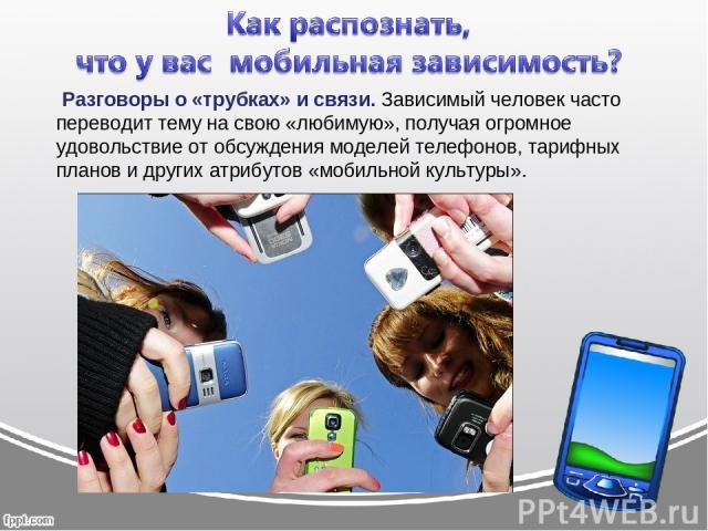 Разговоры о «трубках» и связи.Зависимый человек часто переводит тему на свою «любимую», получая огромное удовольствие от обсуждения моделей телефонов, тарифных планов и других атрибутов «мобильной культуры».