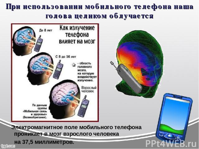 При использовании мобильного телефона наша голова целиком облучается Электромагнитное поле мобильного телефона проникает в мозг взрослого человека на 37,5 миллиметров.