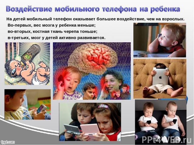 На детей мобильный телефон оказывает большее воздействие, чем на взрослых. Во-первых, вес мозга у ребенка меньше; во-вторых, костная ткань черепа тоньше; в-третьих, мозг у детей активно развивается.