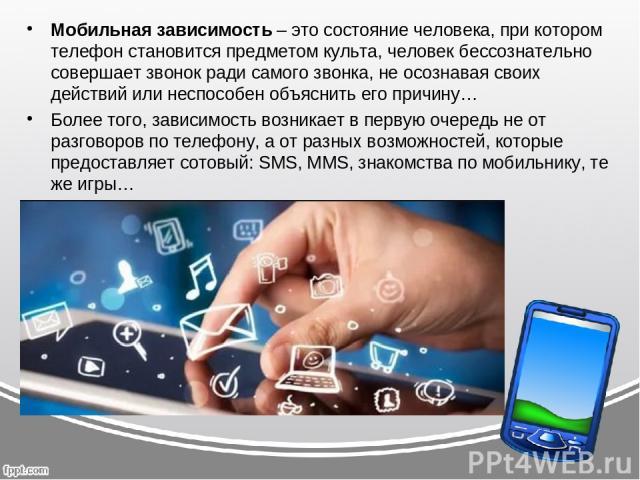 Мобильная зависимость– это состояние человека, при котором телефон становится предметом культа, человек бессознательно совершает звонок ради самого звонка, не осознавая своих действий или неспособен объяснить его причину… Более того, зависимость во…