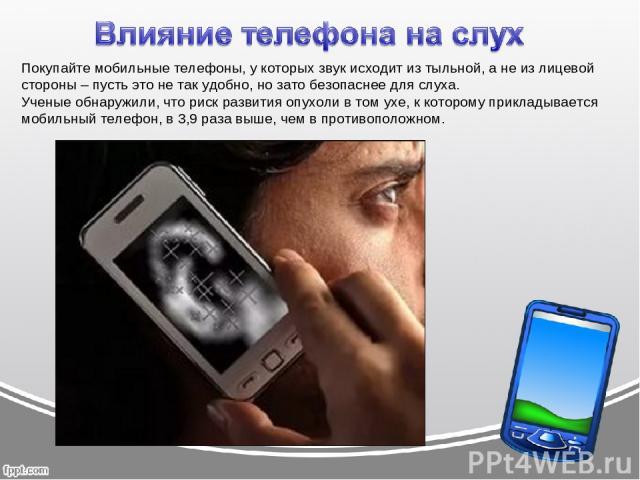 Покупайте мобильные телефоны, у которых звук исходит из тыльной, а не из лицевой стороны – пусть это не так удобно, но зато безопаснее для слуха. Ученые обнаружили, что риск развития опухоли в том ухе, к которому прикладывается мобильный телефон, в …