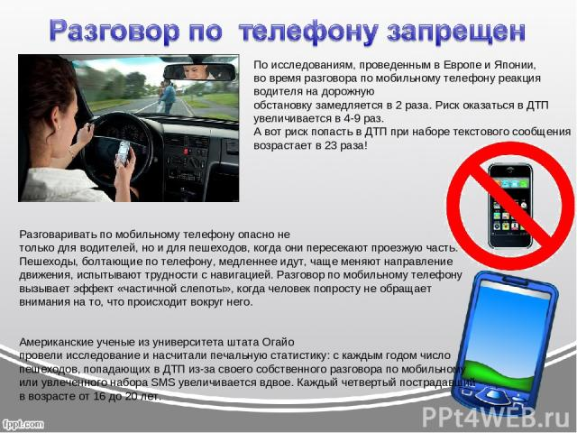 Разговаривать по мобильному телефону опасно не только для водителей, но и для пешеходов, когда они пересекают проезжую часть. Пешеходы, болтающие по телефону, медленнее идут, чаще меняют направление движения, испытывают трудности с навигацией. Разго…