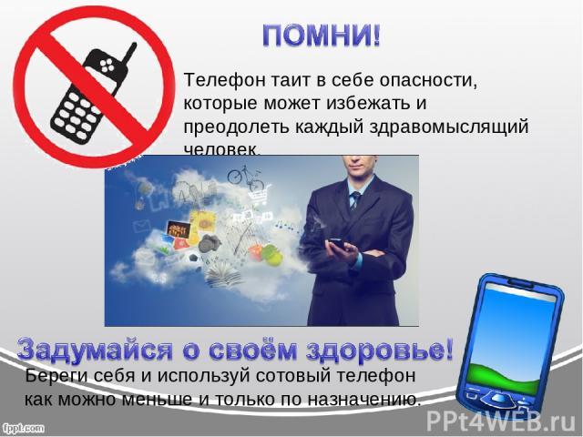 Телефон таит в себе опасности, которые может избежать и преодолеть каждый здравомыслящий человек. Береги себя и используй сотовый телефон как можно меньше и только по назначению.