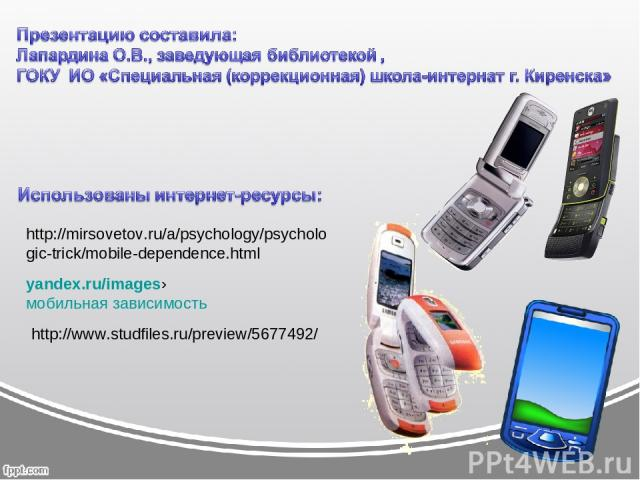 http://mirsovetov.ru/a/psychology/psychologic-trick/mobile-dependence.html yandex.ru/images›мобильная зависимость http://www.studfiles.ru/preview/5677492/