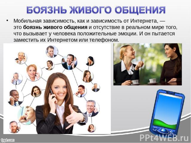 Мобильная зависимость, как и зависимость от Интернета, — этобоязнь живого общенияи отсутствие в реальном мире того, что вызывает у человека положительные эмоции. И он пытается заместить их Интернетом или телефоном.